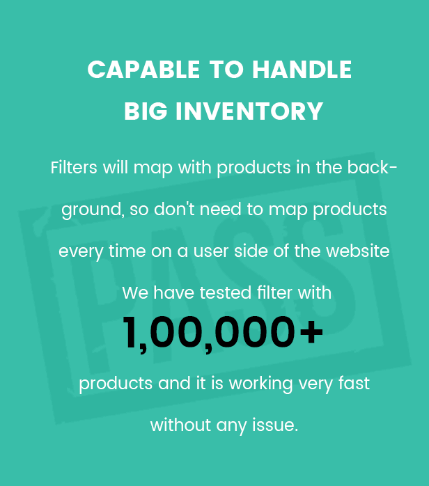 It is capable to handle a big inventory, because of filters will map with products in the background, so don't need to calculate products every time on a user side of the website. We have tested filter with 1,00,000+ products and it is working very fast without any issue